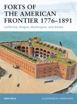 Forts of the American Frontier 1776-1891: California, Oregon, Washington, and Alaska