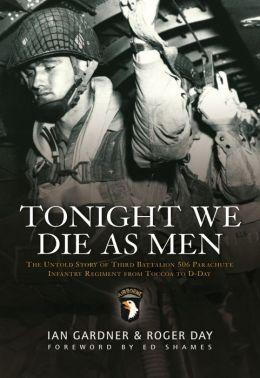 Tonight We Die As Men: The Untold Story of Third Batallion 506 Infantry Regiment from Toccoa to D-Day
