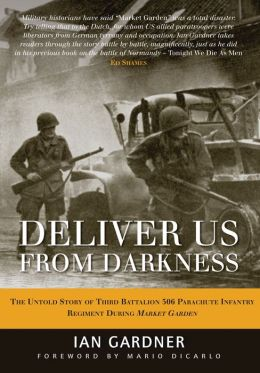 Deliver Us From Darkness: The Untold Story of Third Battalion 506 Parachute Infantry Company During Market Garden