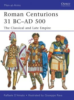 Roman Centurions 31 BC-AD 500: The Classical and Late Empire