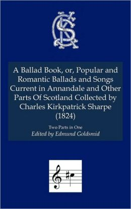 A Ballad Book, Or, Popular And Romantic Ballads And Songs Current In Annandale And Other Parts Of Scotland Collected By Charles Kirkpatrick Sharpe, A (1824)