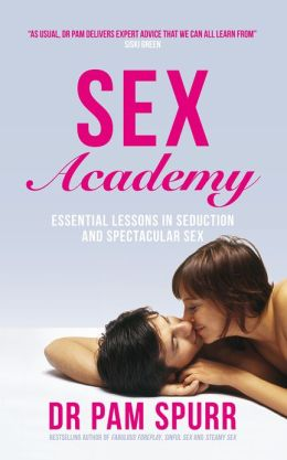 Sex Academy: Essential Lessons in Seduction and Spectacular Sex