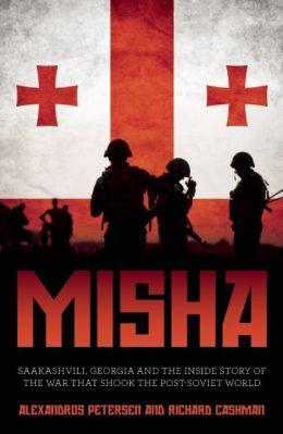 Misha: Saakashvili, Georgia and the Inside Story of the War that Shook the Post-Soviet World