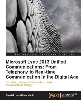 Microsoft Lync 2013 Unified Communications: From Telephony to Real Time Collaboration in the Digital Age