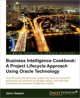 Business Intelligence: A Project Lifecycle Approach Using Oracle Technology Cookbook