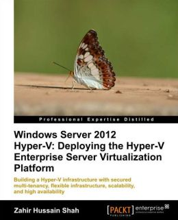 Windows Server 2012 Hyper-V: Deploying the Hyper-V Enterprise Server Virtualization Platform
