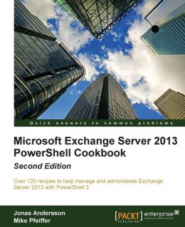 Microsoft Exchange Server 2013 PowerShell Cookbook: Second Edition
