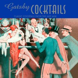 Gatsby Cocktails: 20 Classic Cocktails from the Jazz Age