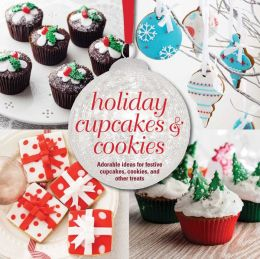 Holiday Cupcakes and Cookies: Adorable Ideas for Festive Cupcakes, Cookies and Other Treats
