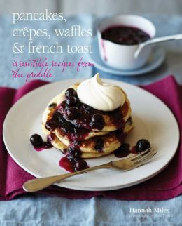 Pancakes, Crepes, Waffles & French Toast: Irresistible Recipes from the Griddle