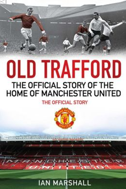 Old Trafford: 100 Years at the Home of Manchester United: The Official Story