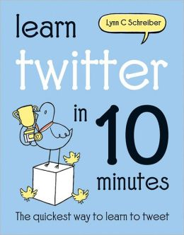 Learn Twitter in 10 Minutes: The Quickest Way to Learn to Tweet