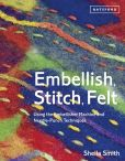 Book Cover Image. Title: Embellish, Stitch, Felt:  Using the Embellisher Machine and Needle-Punch Techniques, Author: Sheila Smith