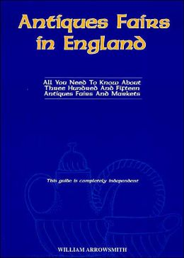 Antiques Fairs in England: All You Need to Know about Three Hundred and Fifteen Antiques Fairs and Markets