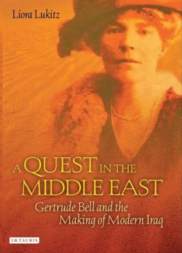 Quest in the Middle East: Gertrude Bell and the Making of Modern Iraq