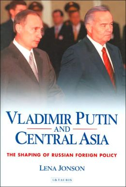 Vladimir Putin and Central Asia: The Shaping of Russian Foreign Policy (Culture and Society in Western and Central Asia Series #1)