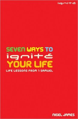 Seven Ways to Ignite Your Life: Life Lessons From 1 Samuel