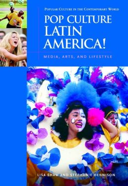 Pop Culture Latin America!: Media, Arts, and Lifestyle (Popular Culture in the Contemporary World) Lisa Shaw and Stephanie Dennison
