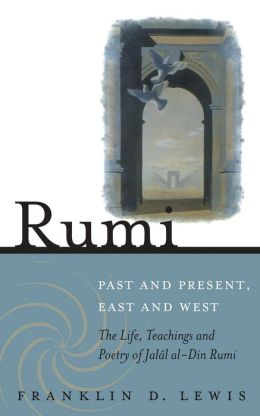 Rumi--Past and Present, East and West: The Life, Teachings, and Poetry of Jalal al-Din Rumi