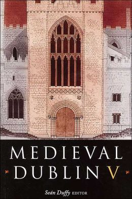 Medieval Dublin V: Proceeding of the Friends of Medievel Dublin Symposium 2003