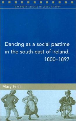 Dancing as a Social Pastime in the South-East of Ireland, 1800-1897(Maynooth Studies in Local History Series)
