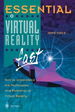 Essential Virtual Reality fast: How to Understand the Techniques and Potential of Virtual Reality
