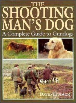 The Shooting Man's Dog: A Complete Guide to Gun Dogs