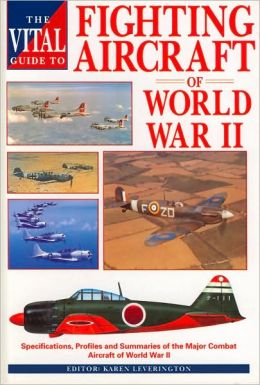 The Vital Guide to Fighting Aircraft of World War II: Specifications, Profiles and Summaries of the Major Combat Aircraft of World War II