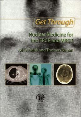 Get Through Nuclear Medicine for the FRCR and MRCP