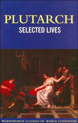 Selected Lives - The Lives of the Noble Grecians and Romans (Wordsworth Classics of World Literature Series)
