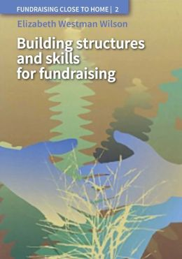 Fundraising Close to Home Volume 2: Building Structures and Skills for Fundraising