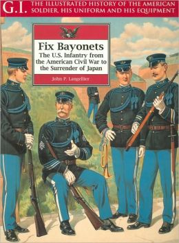 Fix Bayonets: The U. S. Infantry from the American Civil War to the Surrender of Japan (The G. I. Series)