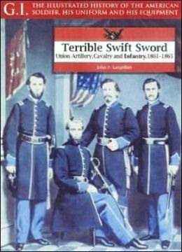 Terrible Swift Sword: Union Artillery, Cavalry and Infantry, 1861-1865 (The G. I. Series)