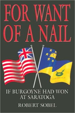 For Want of a Nail: If Burgoyne Had Won at Saratoga (Greenhill Military Paperbacks Series)