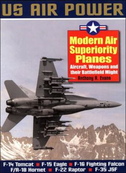 Modern Air Superiority Planes: Aircraft, Weapons and Their Battlefield Might - Us Air Power Series
