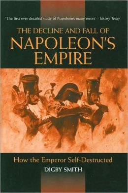 The Decline and Fall of Napoleon's Empire: How the Emperor Self-Destructed