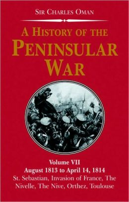 A History of the Peninsular War, Volume VII: August 1813 to April 14, 1814: St Sebastian's Capture, Wellington's Invasion of France, Battles of Nive, Orthez, Toulouse