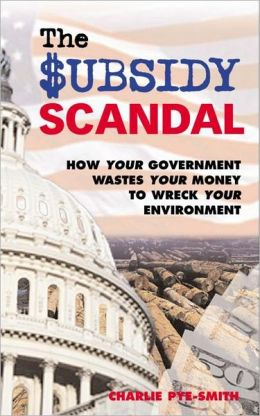 The Subsidy Scandal: How Your Government Wastes Your Money to Wreck Your Environment