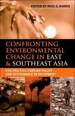 Confronting Environmental Change in East and Southeast Asia: Eco-Politics, Foreign Policy and Sustainable Development