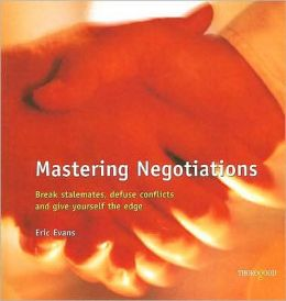 Mastering Negotiations: Break Stalemates, Defuse Conflicts and Give Yourself the Edge