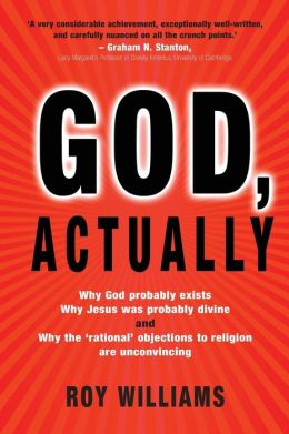 God, Actually: Why God Probably Exists, Why Jesus Was Probably Divine, and Why the 'Rational' Objections to Religion are Unconvincing