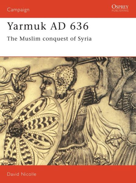 Yarmuk AD 636: The Muslim Conquest of Syria