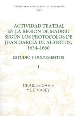 Actividad teatral en la región de Madrid según los protocolos de Juan García de Albertos, 1634-1660: I: Estudio y documentos : Introduction and Documents 1-249
