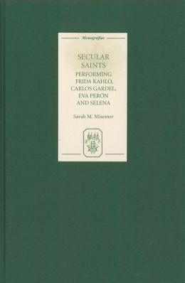 Secular Saints: Performing Frida Kahlo, Carlos Gardel, Eva Peron, and Selena