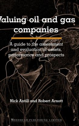Valuing Oil and Gas Companies: A Guide to the Assessment and Evaluation of Assets, Performance and Prospects
