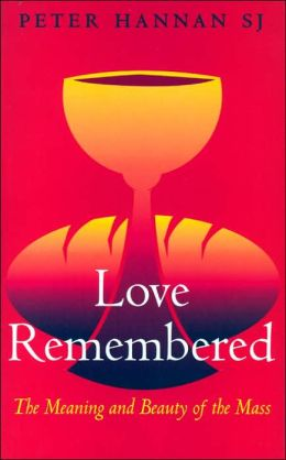 Love Remembered: The Meaning and Beauty of the Mass