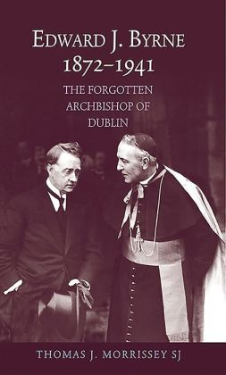 Edward J Byrne 1872-1941: The Forgotten Archbishop of Dublin