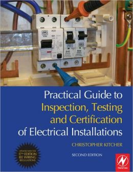 Practical Guide to Inspection, Testing and Certification of Electrical Installations: Conforms to 17th Edition IEE Wiring Regulations (BS 7671:2008) and Part P of Building Regulations