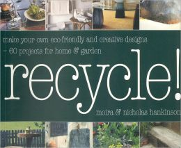 Recycle: Make Your Own Eco-Friendly and Creative Designs - Over 60 Projects for Home and Garden