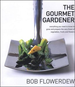 The Gourmet Gardener: Everything You Need to Know to Grow and Prepare the Very Finest of Vegetables, Fruits, and Flowers